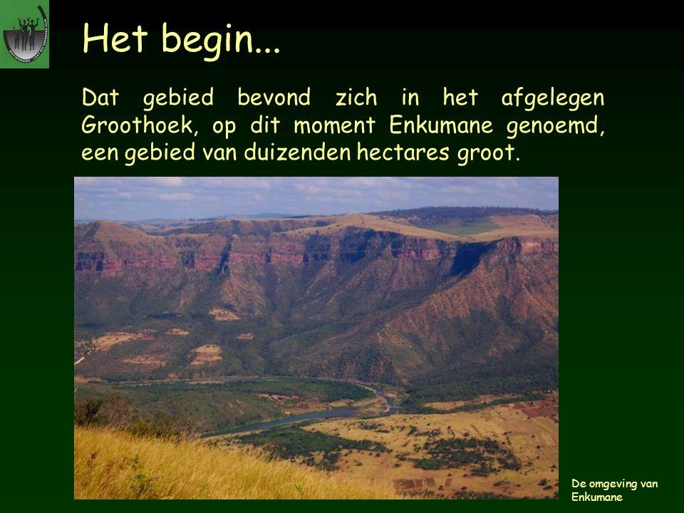 Het begin... Dat gebied bevond zich in het afgelegen Groothoek, op dit moment Enkumane genoemd, een gebied van duizenden hectares groot.