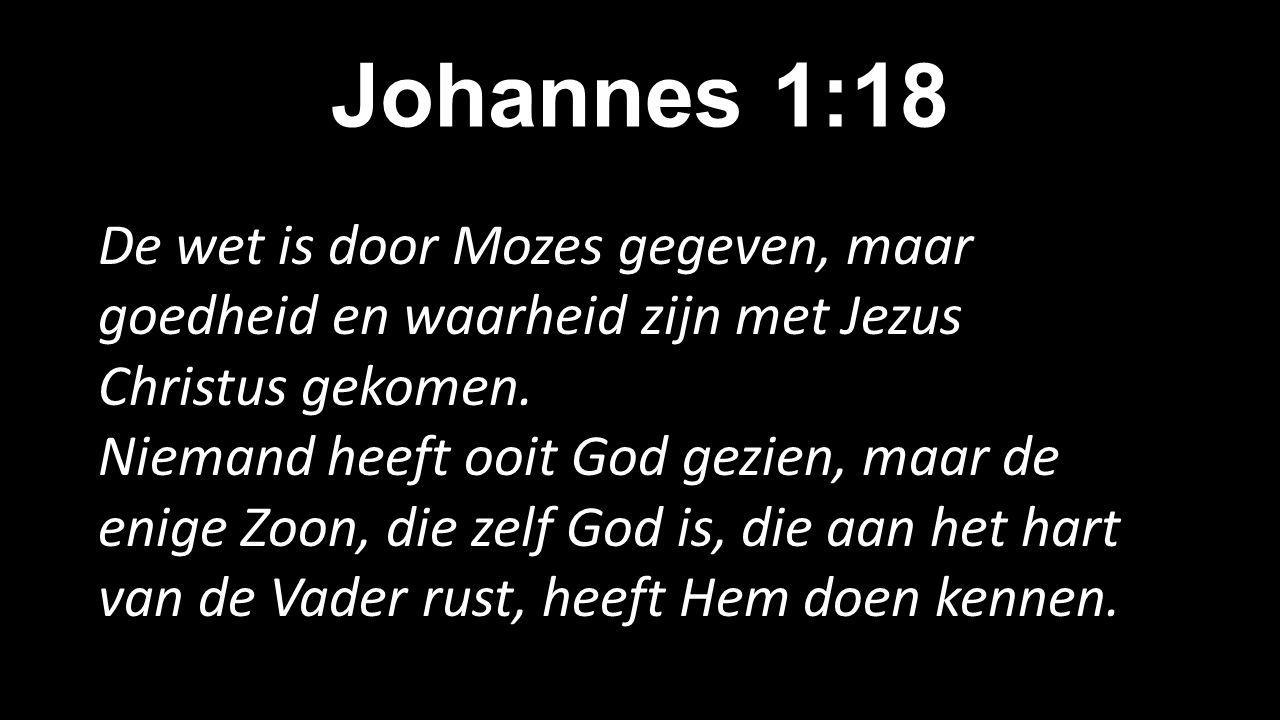 Johannes 1:18 De wet is door Mozes gegeven, maar goedheid en waarheid zijn met Jezus Christus gekomen.