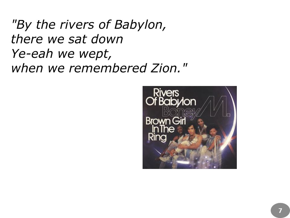 By the rivers of Babylon, there we sat down