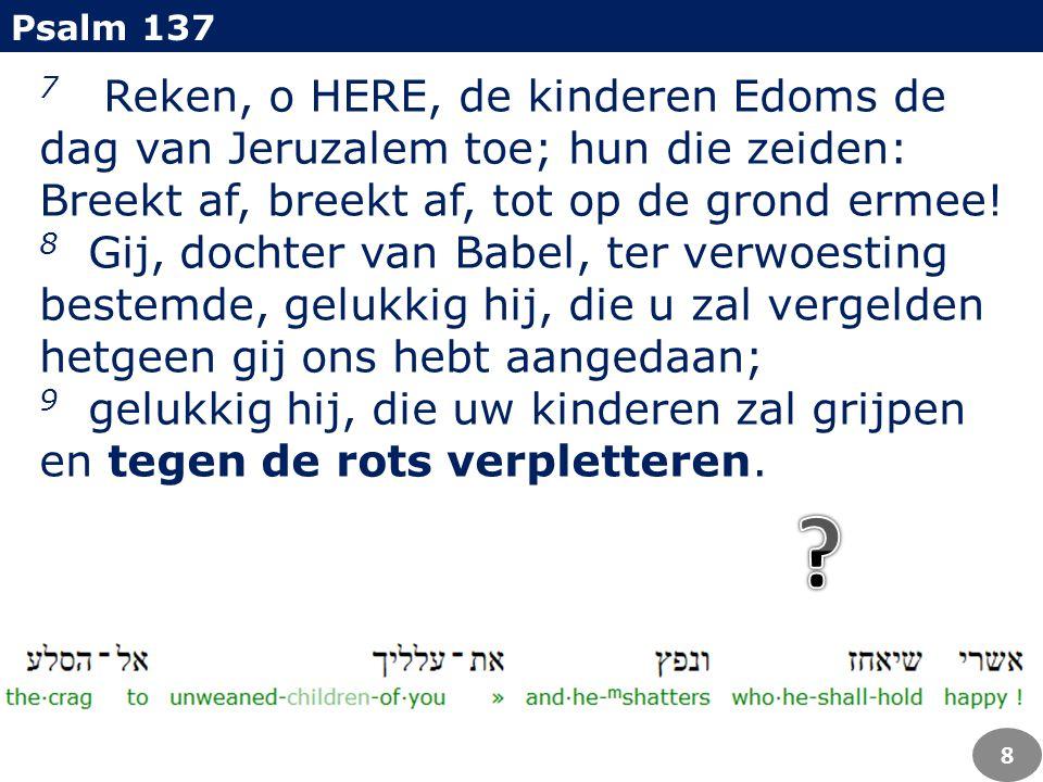 Psalm 137 7 Reken, o HERE, de kinderen Edoms de dag van Jeruzalem toe; hun die zeiden: Breekt af, breekt af, tot op de grond ermee!