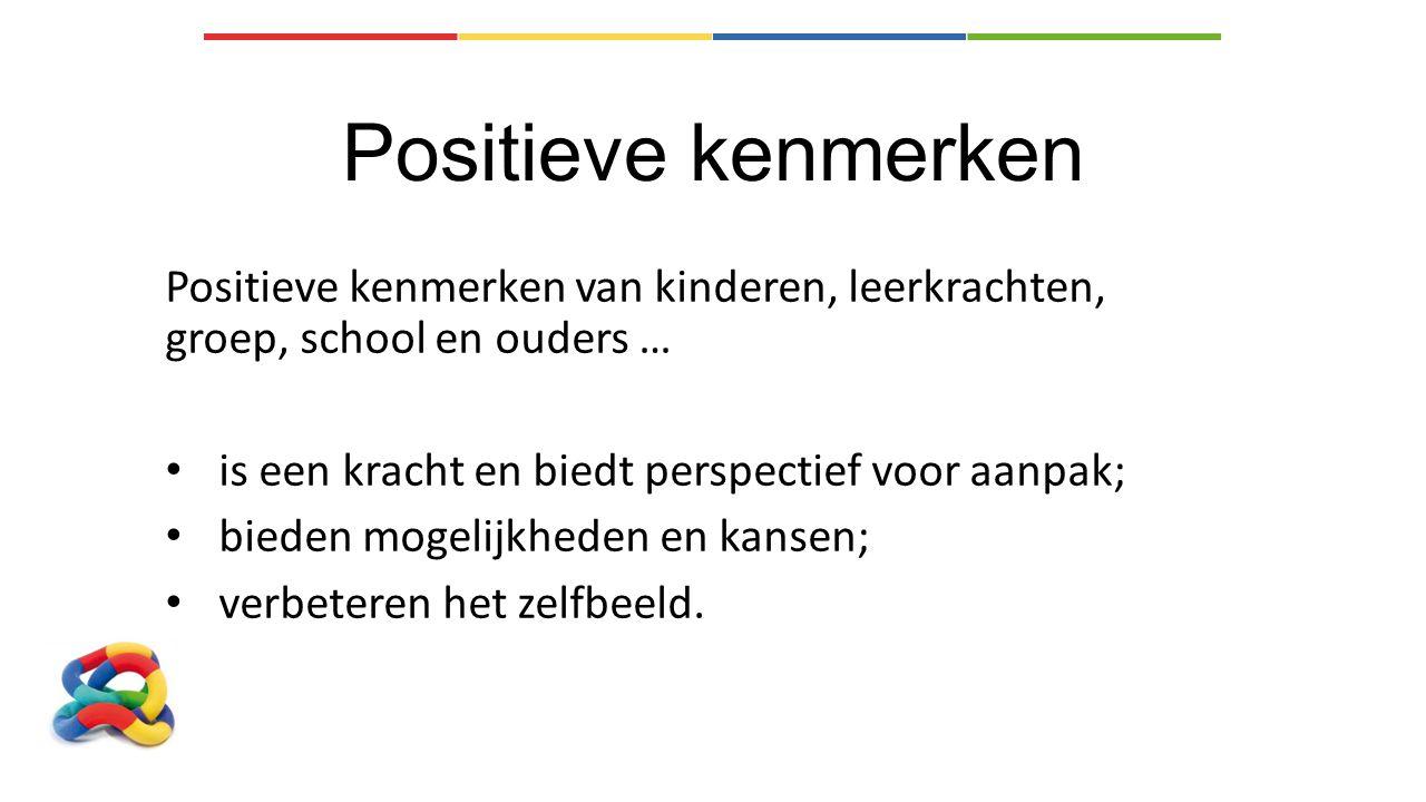 Positieve kenmerken Positieve kenmerken van kinderen, leerkrachten, groep, school en ouders … is een kracht en biedt perspectief voor aanpak;
