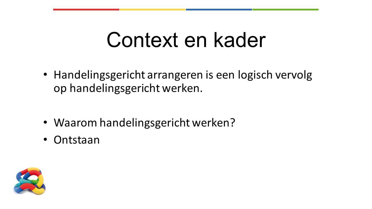 Context en kader Handelingsgericht arrangeren is een logisch vervolg op handelingsgericht werken. Waarom handelingsgericht werken