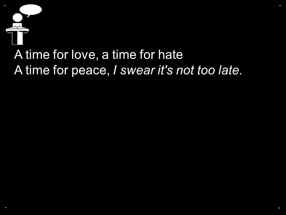 . . A time for love, a time for hate A time for peace, I swear it s not too late. . .