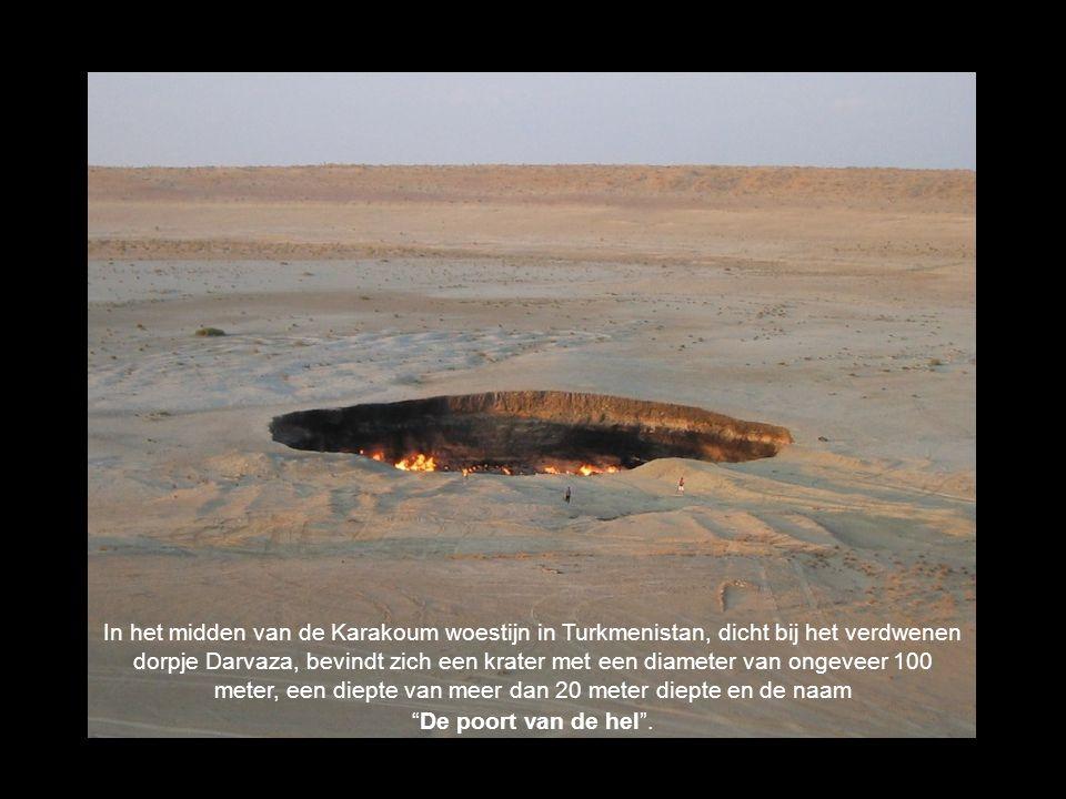 In het midden van de Karakoum woestijn in Turkmenistan, dicht bij het verdwenen dorpje Darvaza, bevindt zich een krater met een diameter van ongeveer 100 meter, een diepte van meer dan 20 meter diepte en de naam De poort van de hel .