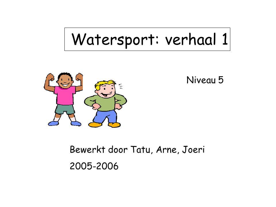 Watersport: verhaal 1 Niveau 5 Bewerkt door Tatu, Arne, Joeri 2005-2006