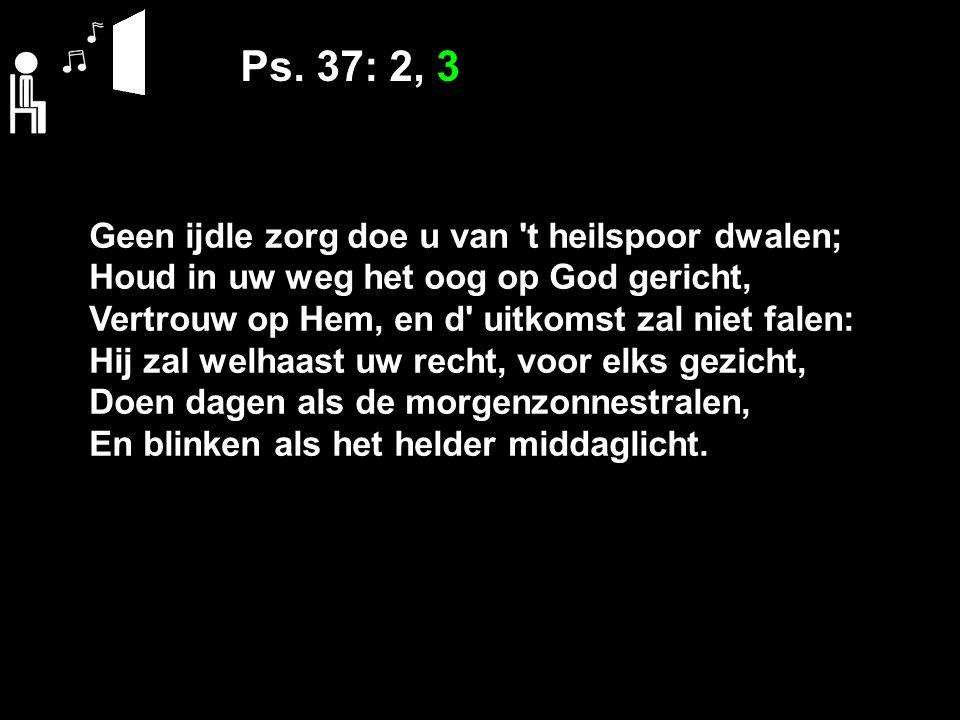 Ps. 37: 2, 3 Geen ijdle zorg doe u van t heilspoor dwalen;