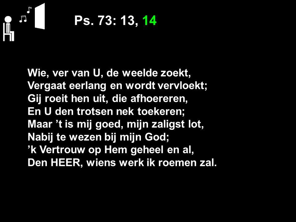 Ps. 73: 13, 14 Wie, ver van U, de weelde zoekt,