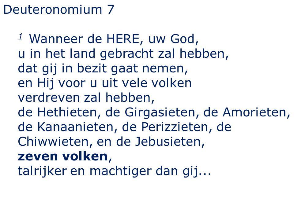 Deuteronomium 7 1 Wanneer de HERE, uw God, u in het land gebracht zal hebben, dat gij in bezit gaat nemen,