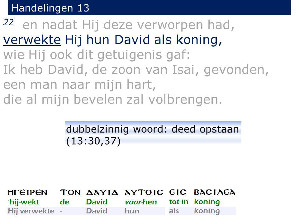 22 en nadat Hij deze verworpen had, verwekte Hij hun David als koning,