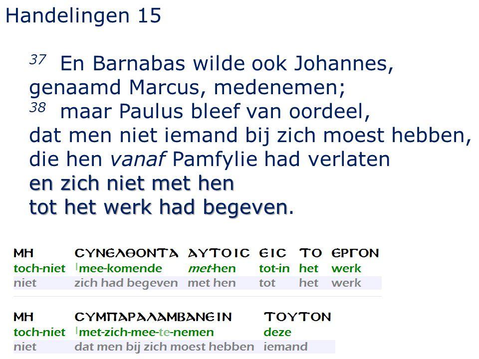 Handelingen 15 37 En Barnabas wilde ook Johannes, genaamd Marcus, medenemen; 38 maar Paulus bleef van oordeel,