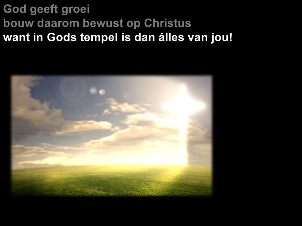 God geeft groei bouw daarom bewust op Christus want in Gods tempel is dan álles van jou!