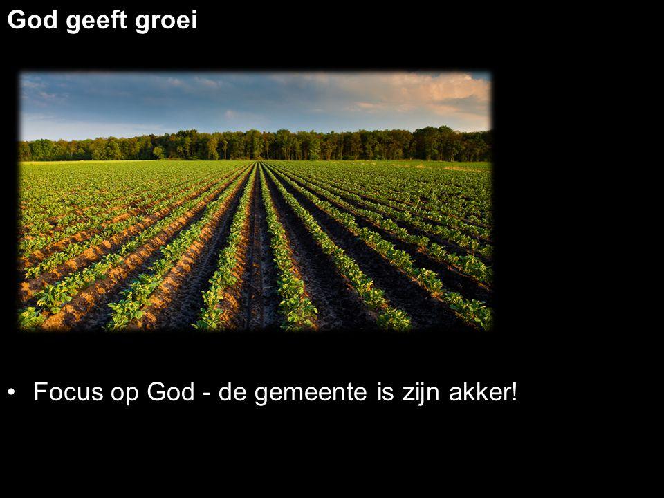 God geeft groei Focus op God - de gemeente is zijn akker!