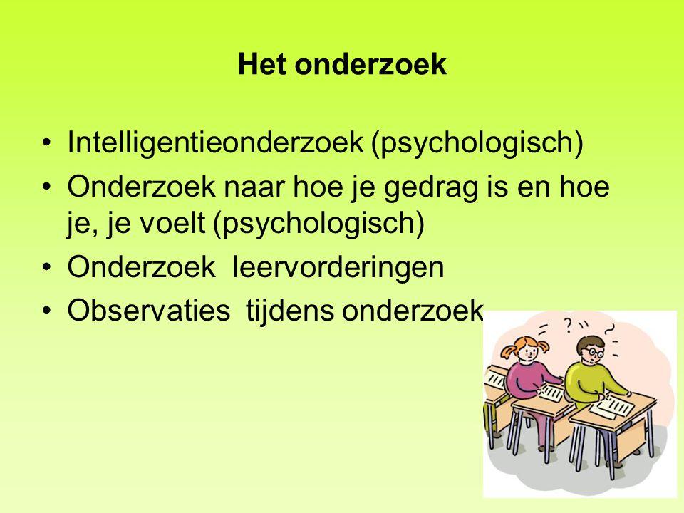 Het onderzoek Intelligentieonderzoek (psychologisch) Onderzoek naar hoe je gedrag is en hoe je, je voelt (psychologisch)
