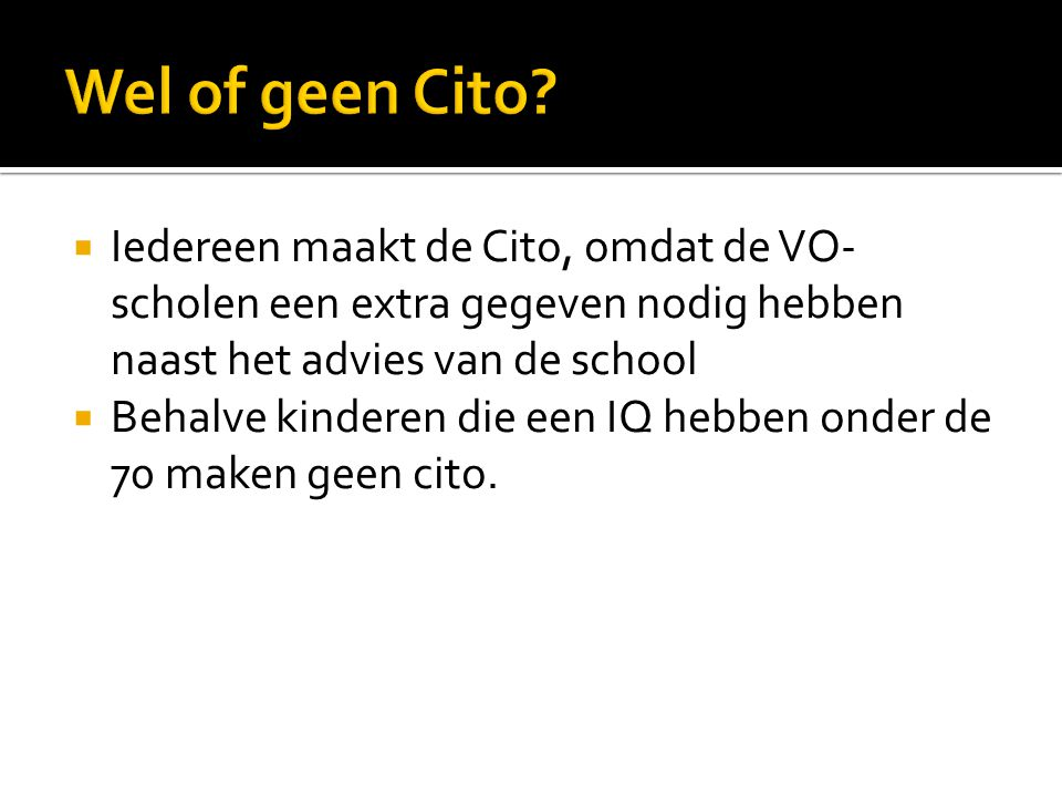 Wel of geen Cito Iedereen maakt de Cito, omdat de VO-scholen een extra gegeven nodig hebben naast het advies van de school.