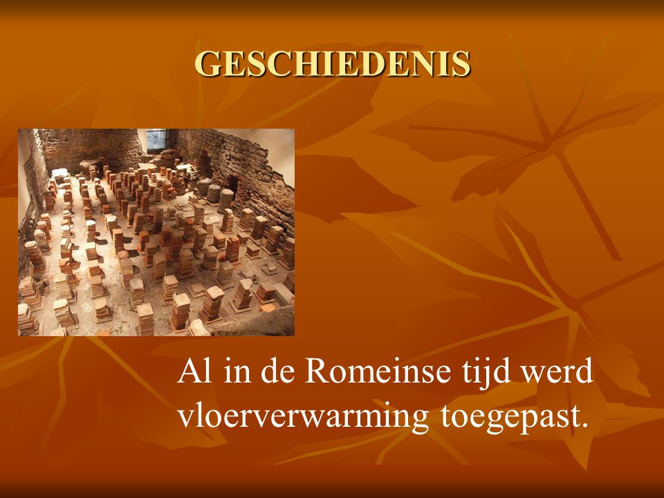 GESCHIEDENIS Al in de Romeinse tijd werd vloerverwarming toegepast.
