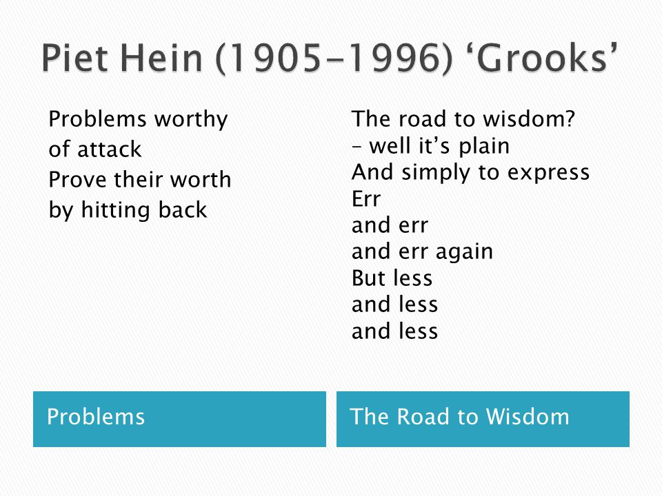Piet Hein (1905-1996) 'Grooks' Problems worthy of attack Prove their worth by hitting back
