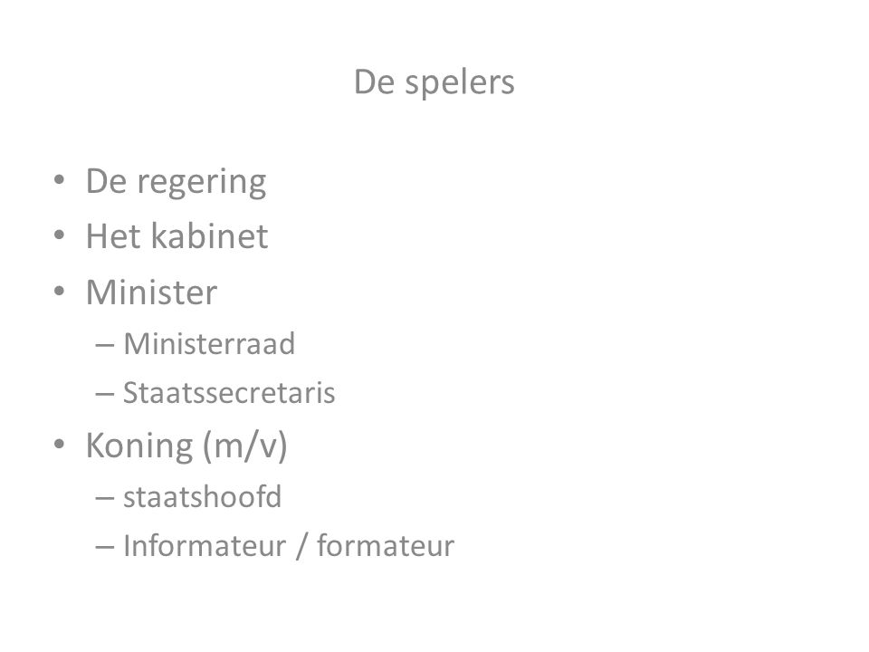 De spelers De regering Het kabinet Minister Koning (m/v) Ministerraad