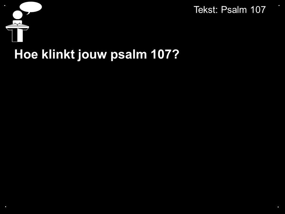 . . Tekst: Psalm 107 Hoe klinkt jouw psalm 107 . .