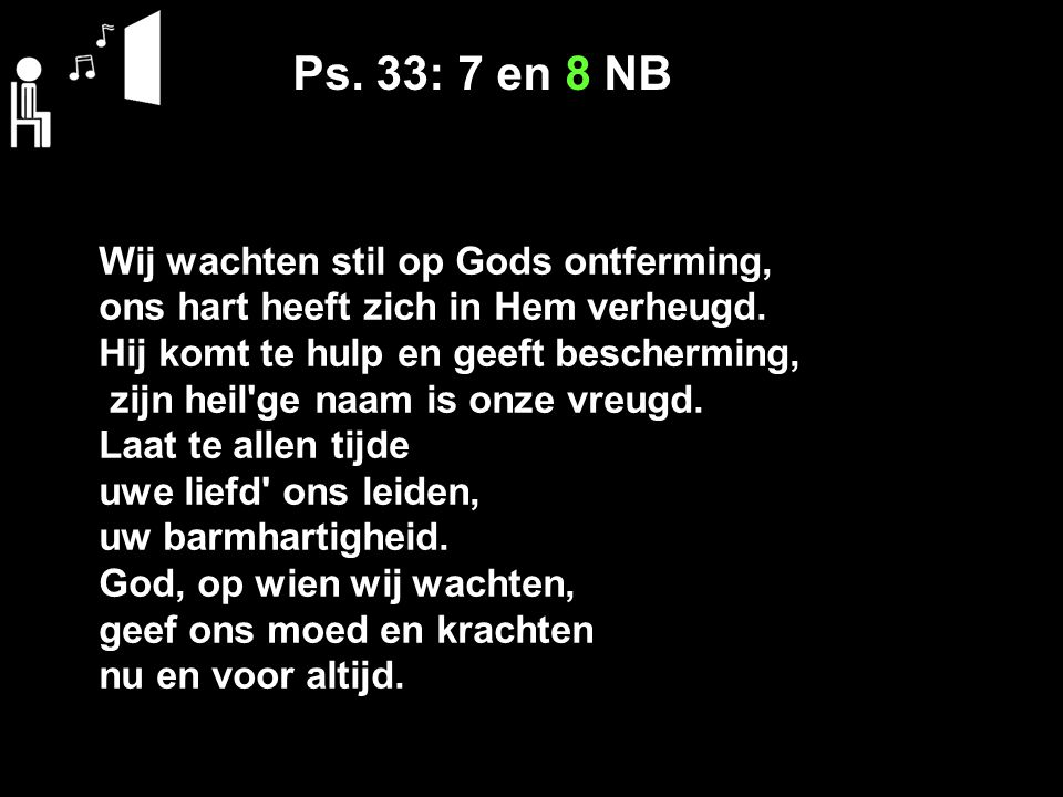 Ps. 33: 7 en 8 NB Wij wachten stil op Gods ontferming,
