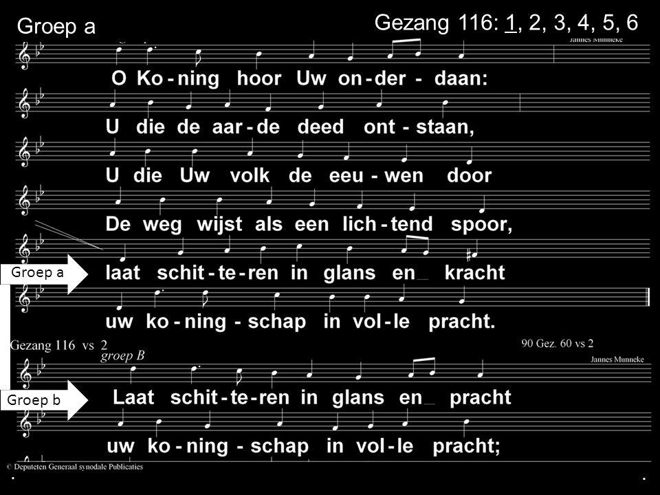 . Groep a Gezang 116: 1, 2, 3, 4, 5, 6 Groep a Groep b . .