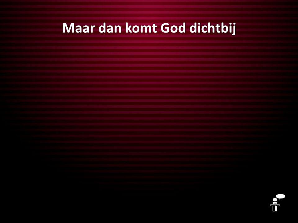 Maar dan komt God dichtbij