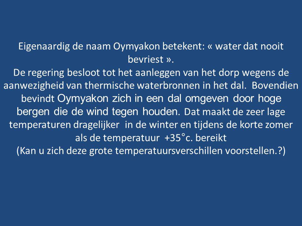 Eigenaardig de naam Oymyakon betekent: « water dat nooit bevriest ».