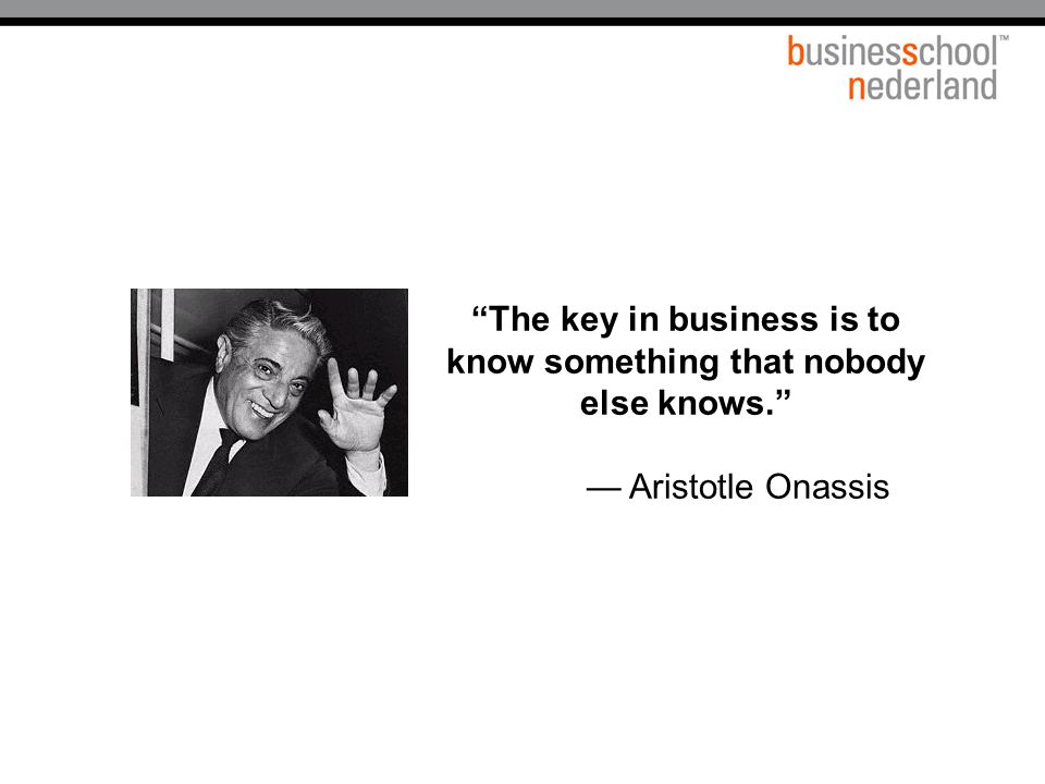 The key in business is to know something that nobody else knows.