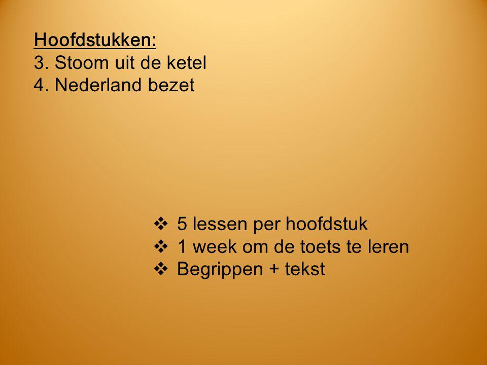 Hoofdstukken: 3. Stoom uit de ketel. 4. Nederland bezet. 5 lessen per hoofdstuk. 1 week om de toets te leren.