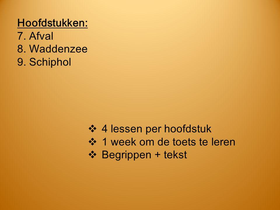 Hoofdstukken: 7. Afval. 8. Waddenzee. 9. Schiphol. 4 lessen per hoofdstuk. 1 week om de toets te leren.