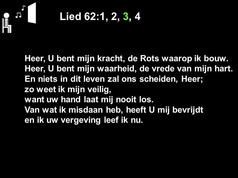 Lied 62:1, 2, 3, 4 Heer, U bent mijn kracht, de Rots waarop ik bouw.