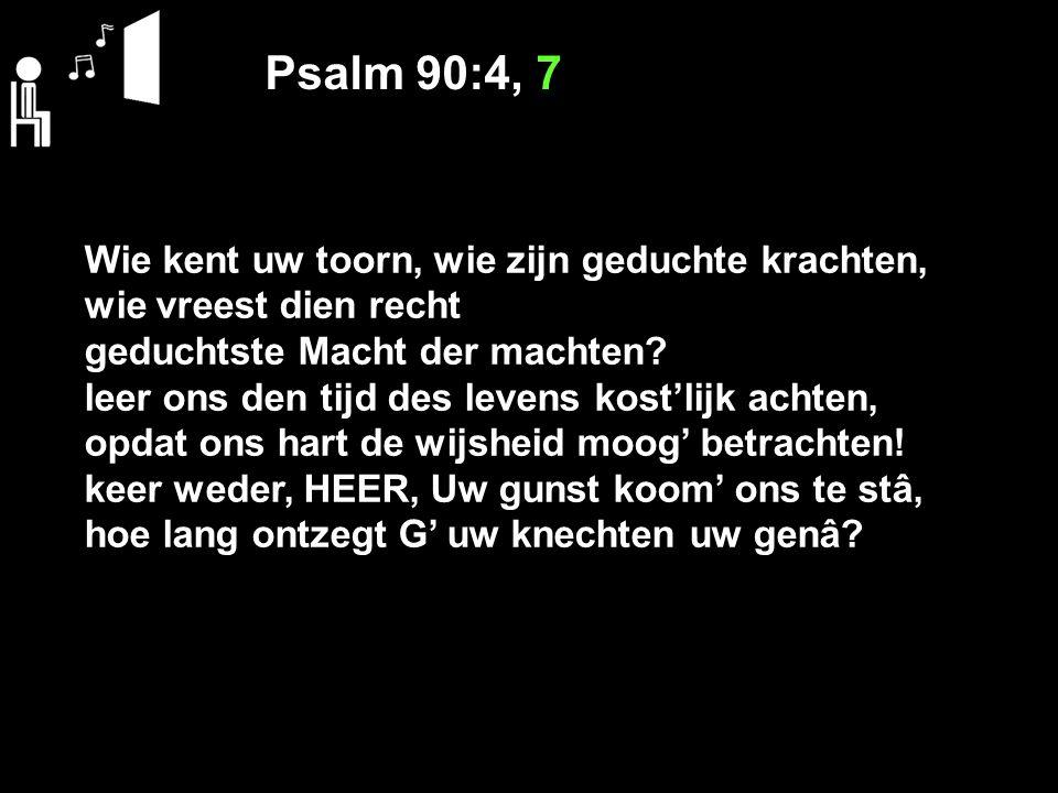 Psalm 90:4, 7 Wie kent uw toorn, wie zijn geduchte krachten,