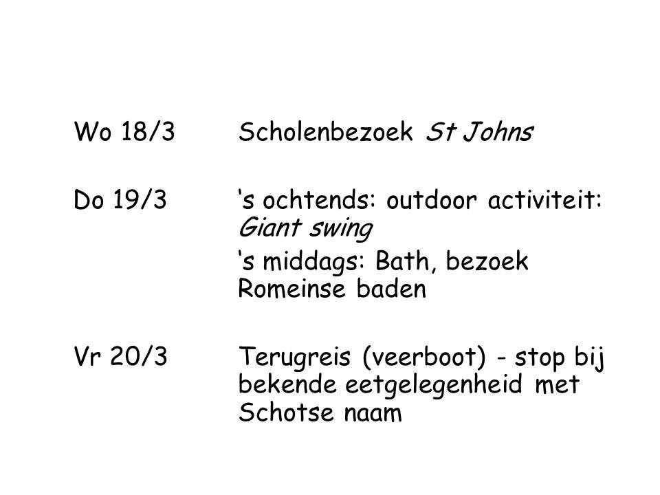 Wo 18/3 Scholenbezoek St Johns Do 19/3 's ochtends: outdoor activiteit: Giant swing 's middags: Bath, bezoek Romeinse baden Vr 20/3 Terugreis (veerboot) - stop bij bekende eetgelegenheid met Schotse naam