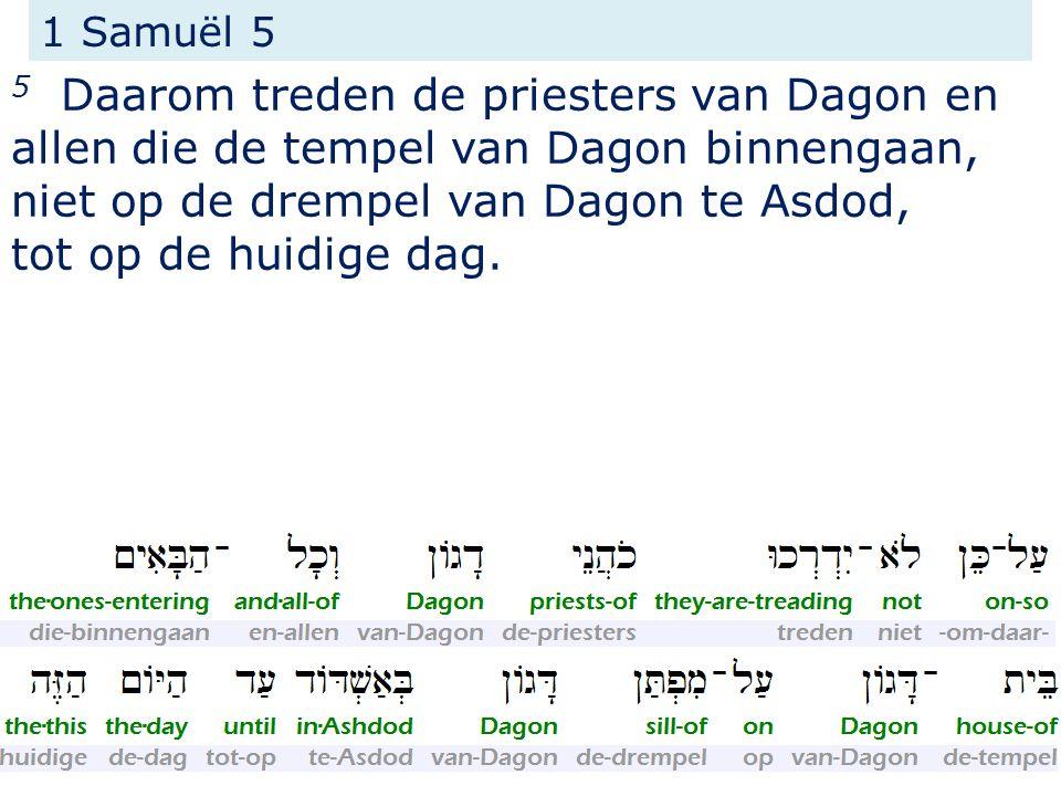 1 Samuël 5 5 Daarom treden de priesters van Dagon en allen die de tempel van Dagon binnengaan, niet op de drempel van Dagon te Asdod,