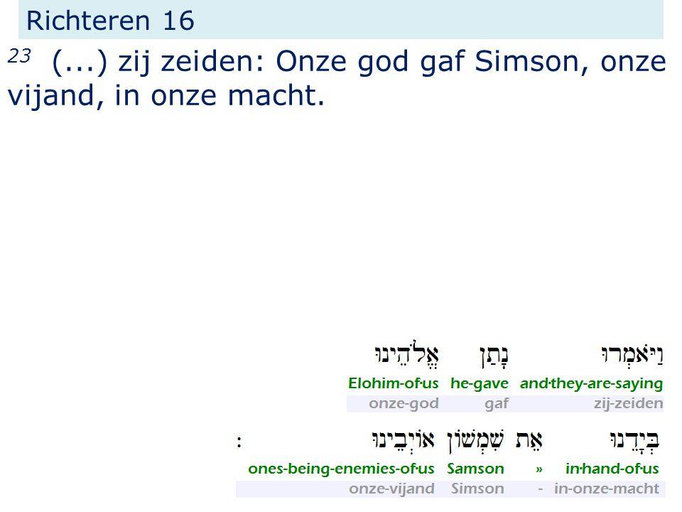 23 (...) zij zeiden: Onze god gaf Simson, onze vijand, in onze macht.