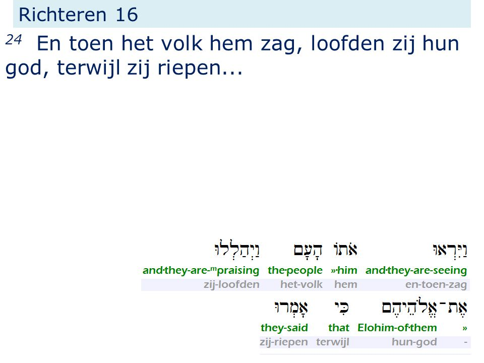 Richteren 16 24 En toen het volk hem zag, loofden zij hun god, terwijl zij riepen...