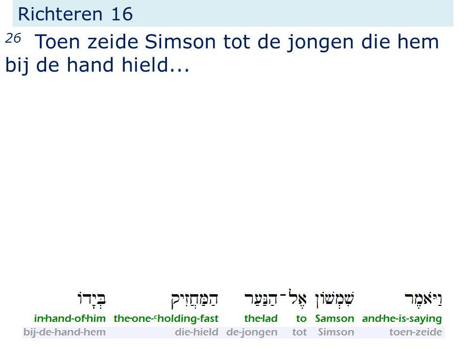 26 Toen zeide Simson tot de jongen die hem bij de hand hield...
