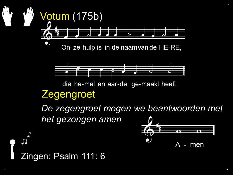 . . Votum (175b) Zegengroet. De zegengroet mogen we beantwoorden met het gezongen amen. Zingen: Psalm 111: 6.