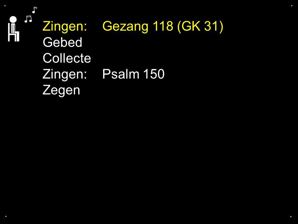 Zingen: Gezang 118 (GK 31) Gebed Collecte Zingen: Psalm 150 Zegen . .