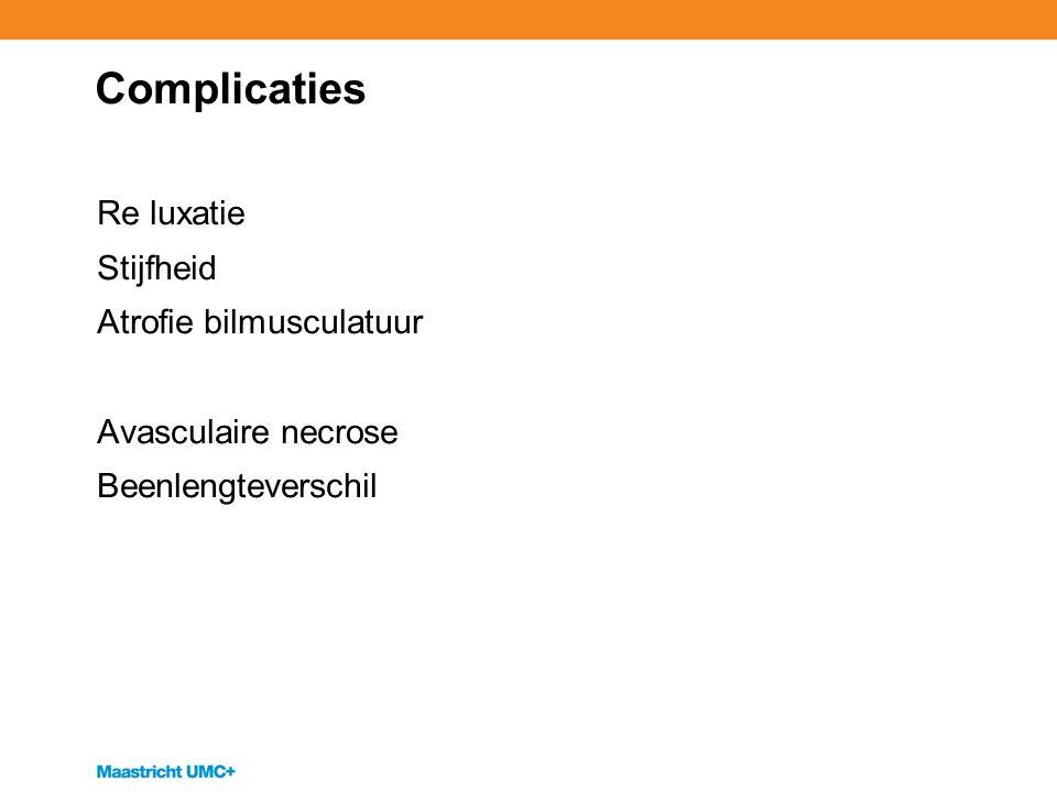 Complicaties Re luxatie Stijfheid Atrofie bilmusculatuur Avasculaire necrose Beenlengteverschil