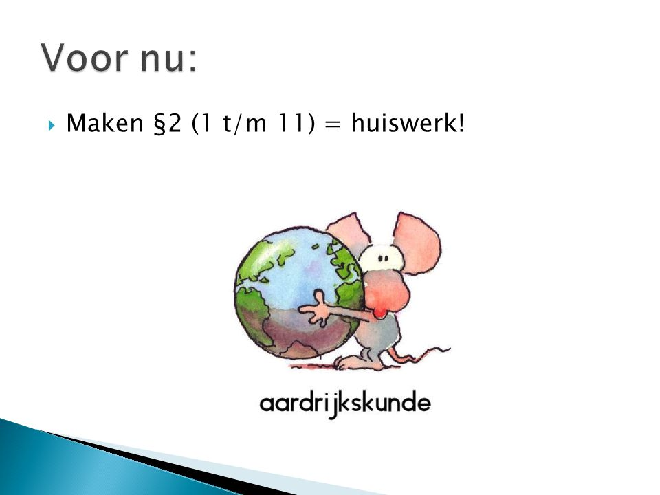 Voor nu: Maken §2 (1 t/m 11) = huiswerk!