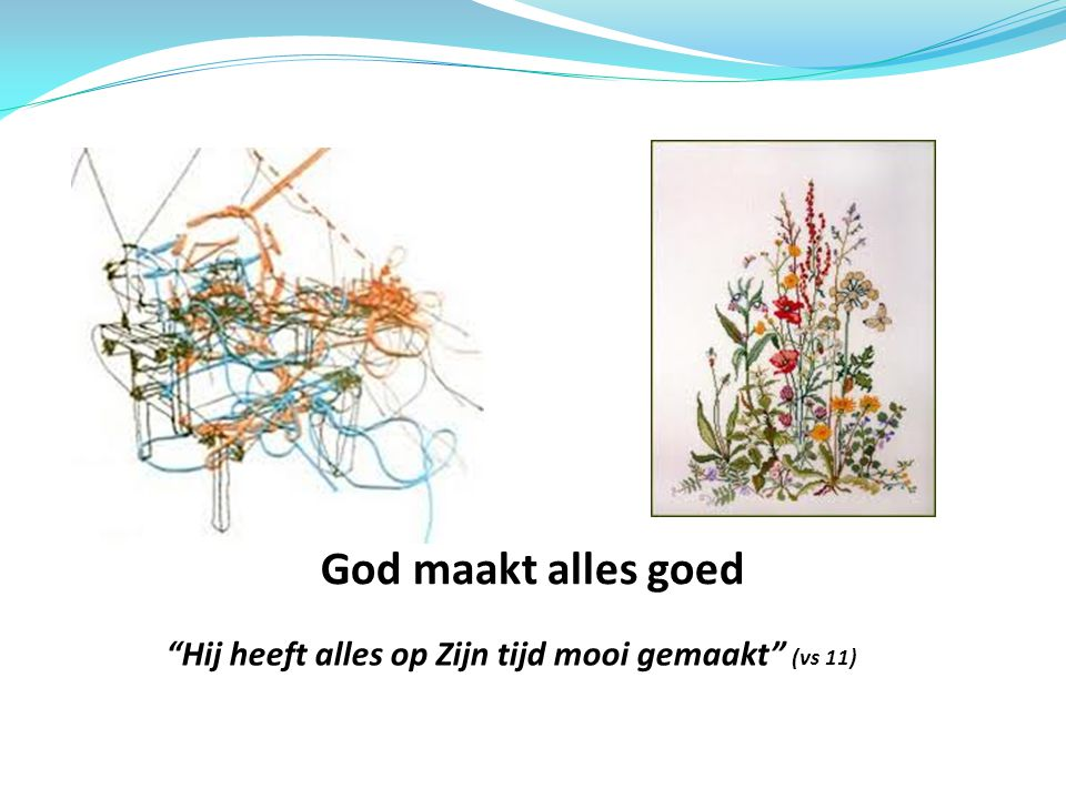 God maakt alles goed Hij heeft alles op Zijn tijd mooi gemaakt (vs 11)