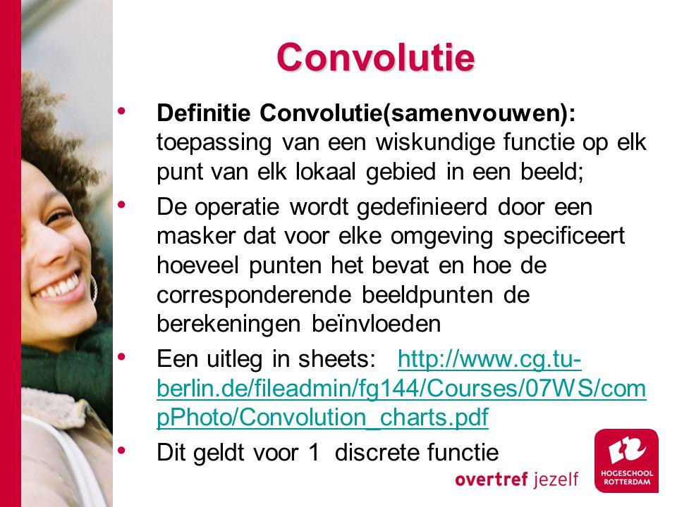 Convolutie Definitie Convolutie(samenvouwen): toepassing van een wiskundige functie op elk punt van elk lokaal gebied in een beeld;