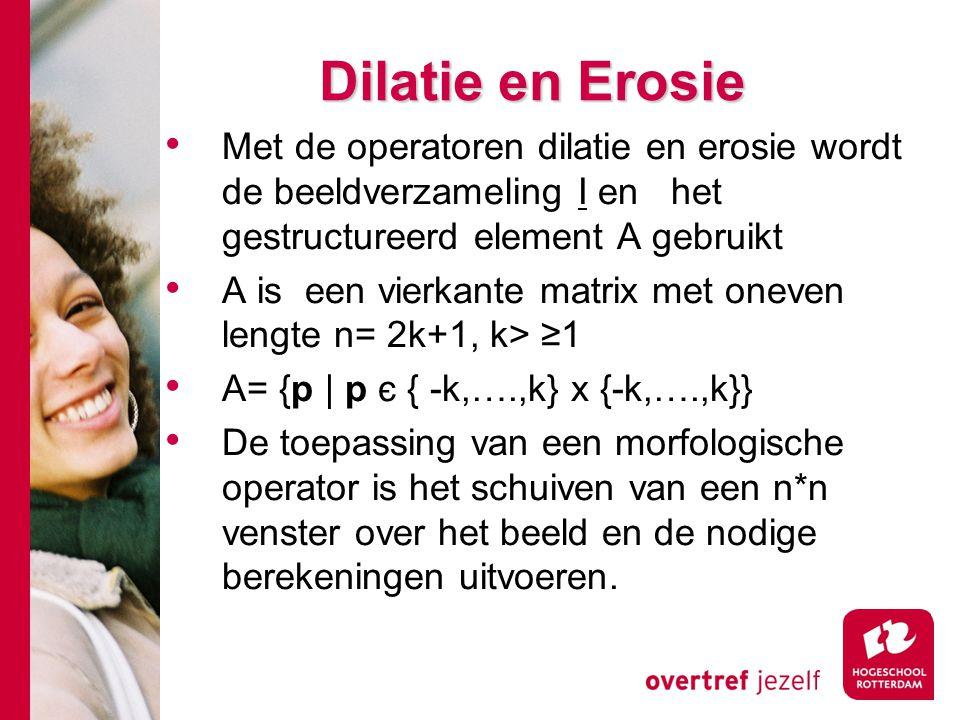 Dilatie en Erosie Met de operatoren dilatie en erosie wordt de beeldverzameling I en het gestructureerd element A gebruikt.