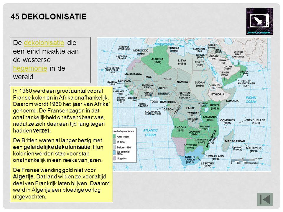 45 DEKOLONISATIE De dekolonisatie die een eind maakte aan de westerse hegemonie in de wereld.