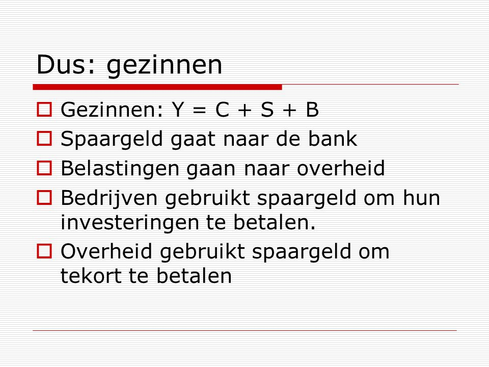 Dus: gezinnen Gezinnen: Y = C + S + B Spaargeld gaat naar de bank