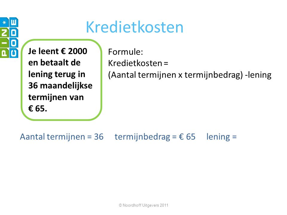 Kredietkosten Je leent € 2000 en betaalt de lening terug in 36 maandelijkse termijnen van. € 65. Formule: