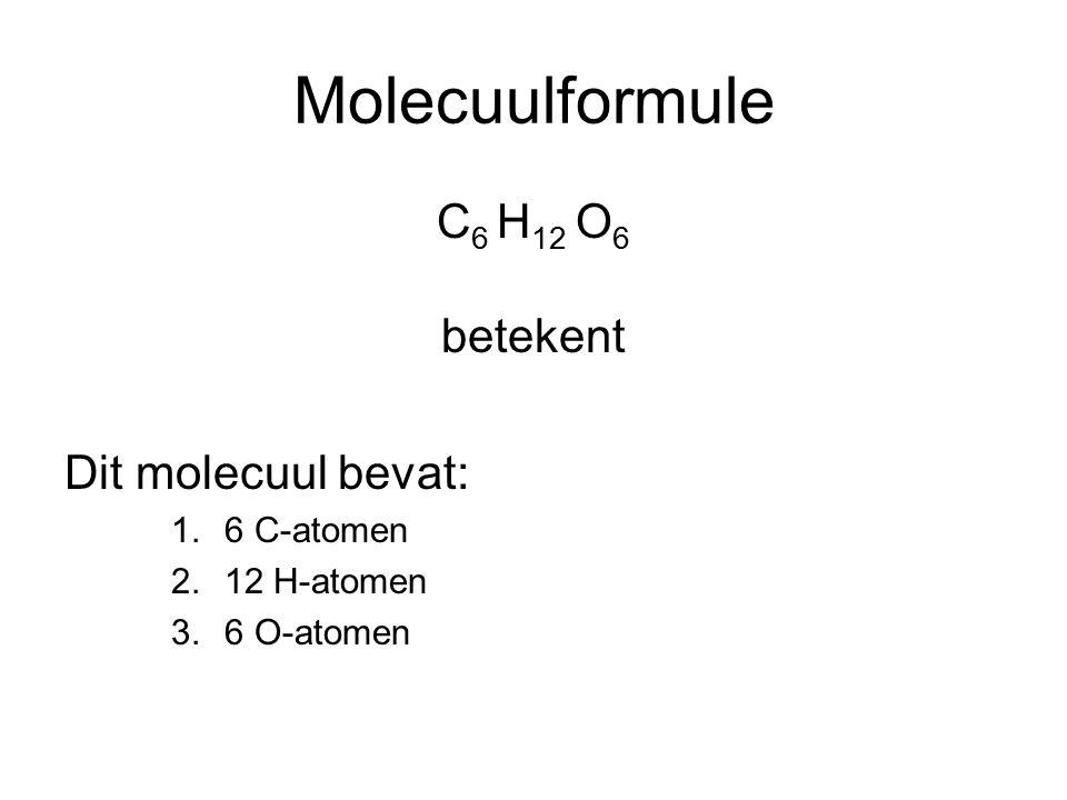 Molecuulformule C6 H12 O6 betekent Dit molecuul bevat: 6 C-atomen