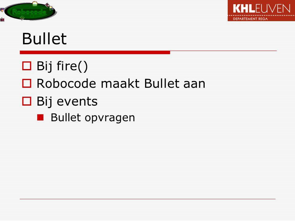 Bullet Bij fire() Robocode maakt Bullet aan Bij events Bullet opvragen