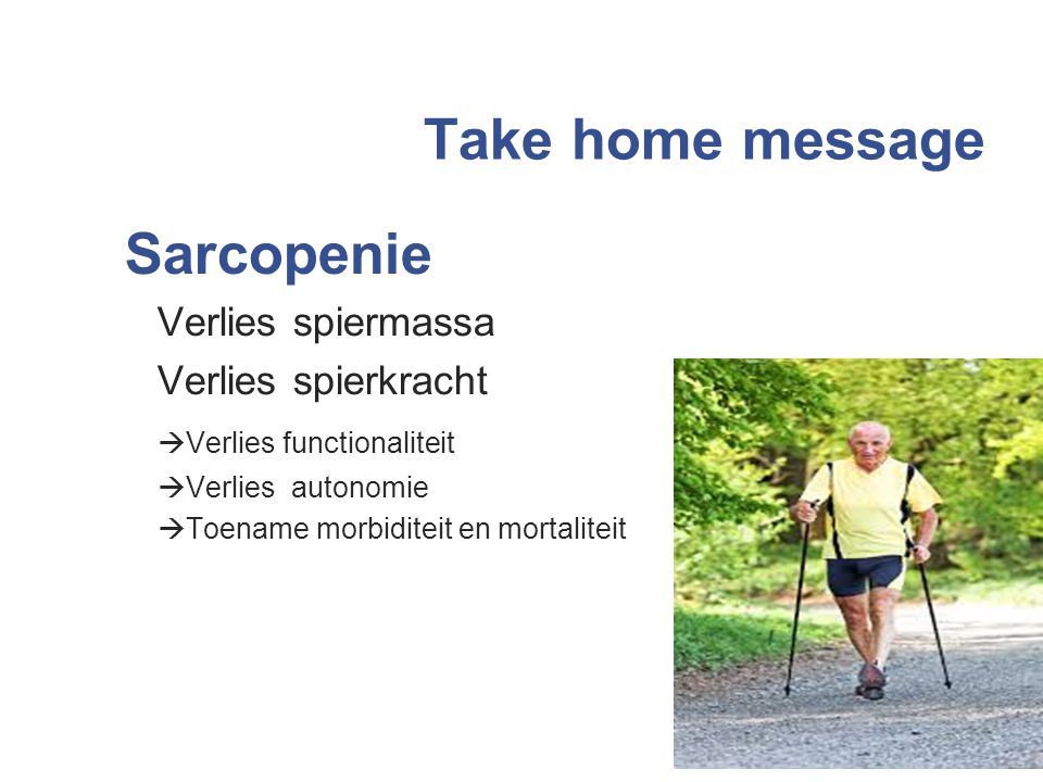 Take home message Sarcopenie Verlies spiermassa Verlies spierkracht