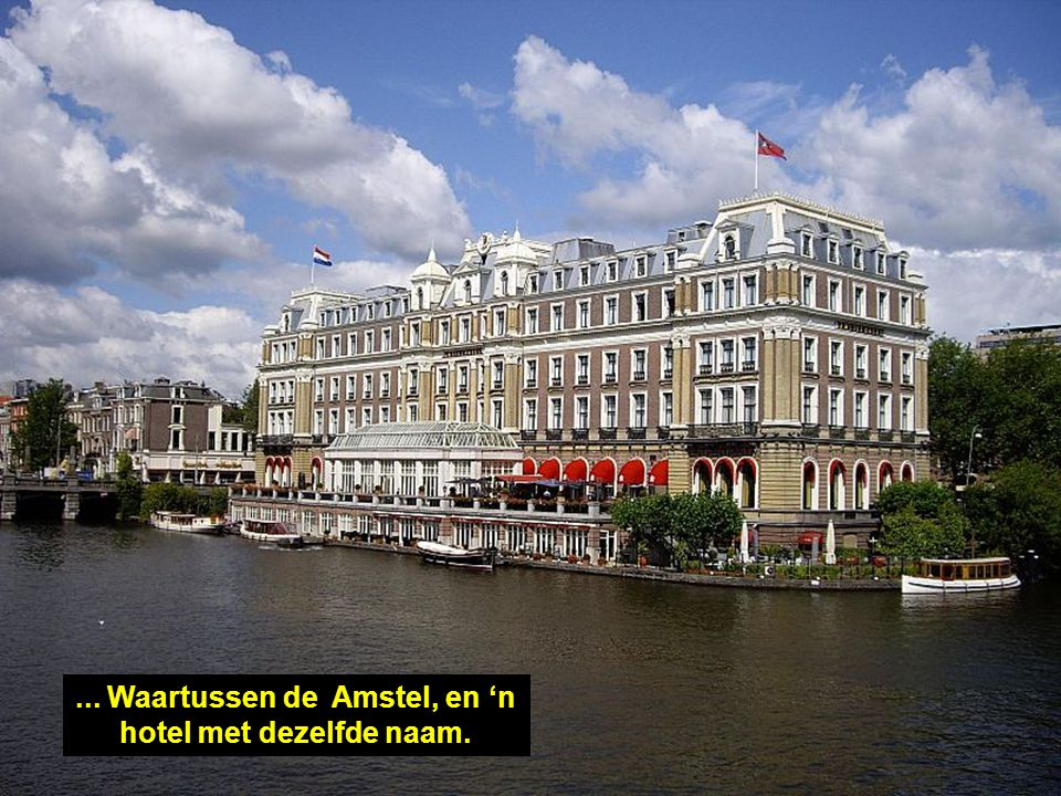 ... Waartussen de Amstel, en 'n hotel met dezelfde naam.